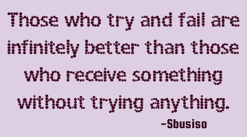Those who try and fail are infinitely better than those who receive something without trying