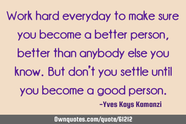 Work hard everyday to make sure you become a better person, better than anybody else you know. But