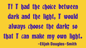 If I had the choice between dark and the light, I would always choose the dark; so that I can make
