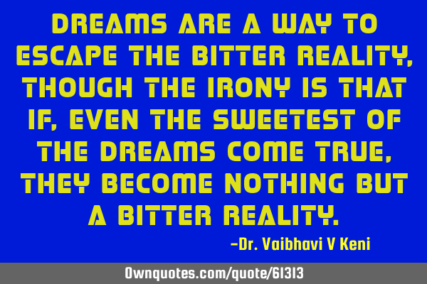 Dreams are a way to escape the bitter reality, though the irony is that if, even the sweetest of