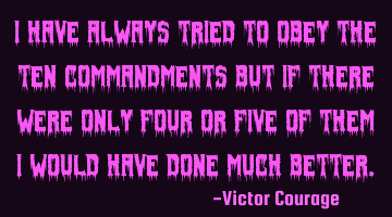 I have always tried to obey The Ten Commandments but if there were only four or five of them I