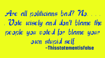 Are all politicians bad? No.....vote wisely and don