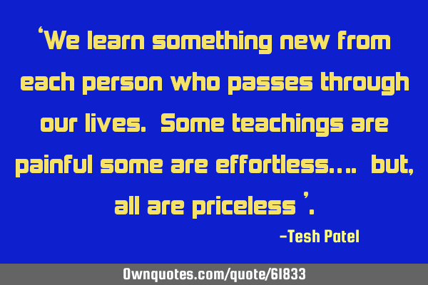 'We learn something new from each person who passes through our lives. Some teachings are painful