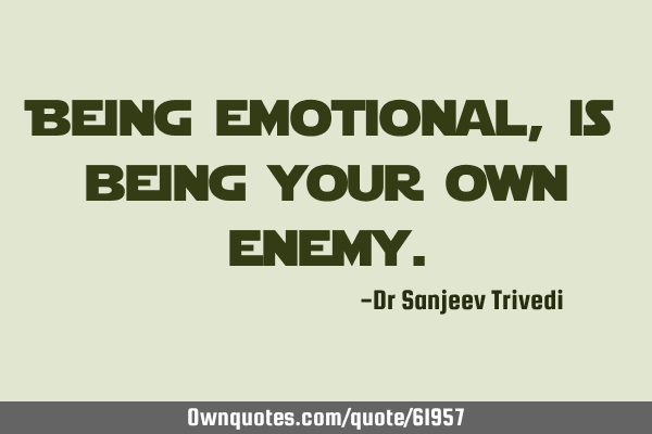 Being emotional, is being your own