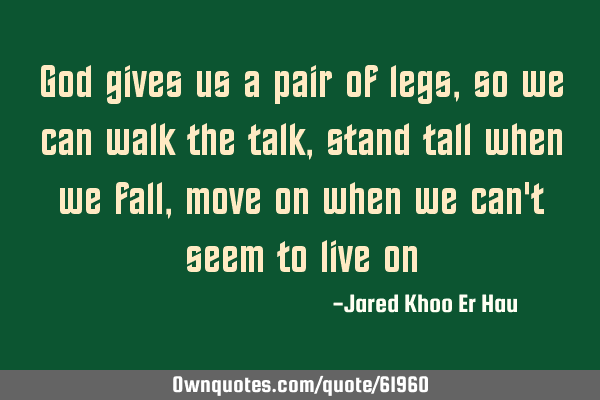 God gives us a pair of legs, so we can walk the talk, stand tall when we fall, move on when we can