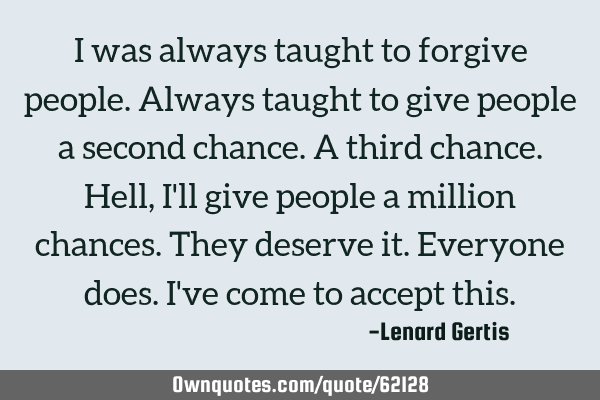 I was always taught to forgive people. Always taught to give people a second chance. A third