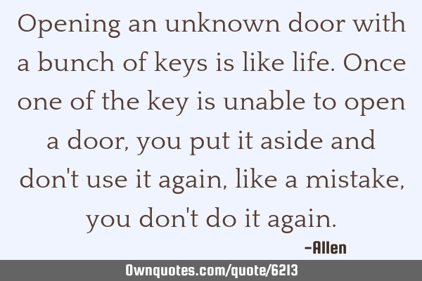 Opening an unknown door with a bunch of keys is like life. Once one of the key is unable to open a