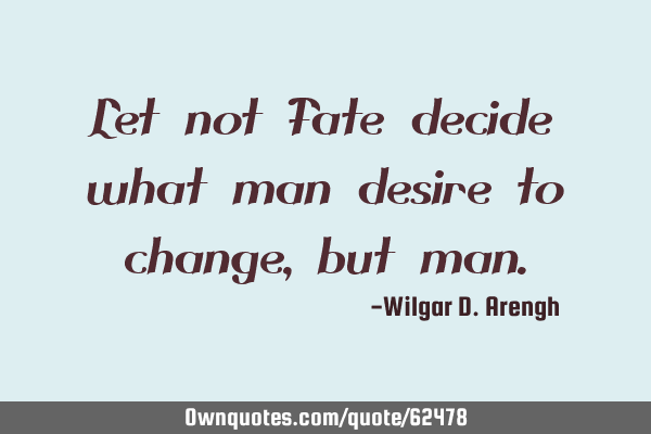 Let not Fate decide what man desire to change, but