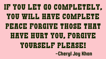 If you let go completely, you will have complete peace, forgive those that have hurt you, forgive