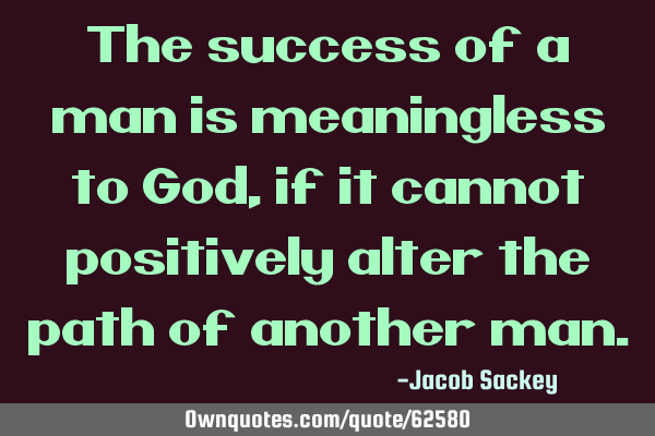 The success of a man is meaningless to God, if it cannot positively alter the path of another