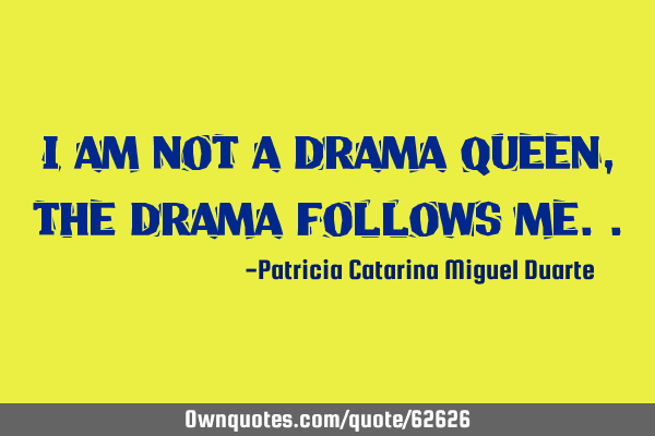 I am not a drama queen, the drama follows me..: OwnQuotes.com