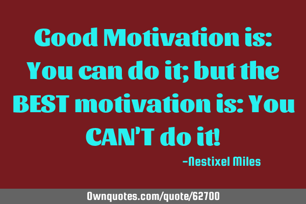 Good Motivation is: You can do it; but the BEST motivation is: You CAN