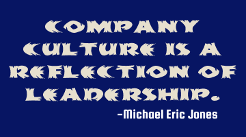 Company culture is a reflection of leadership.