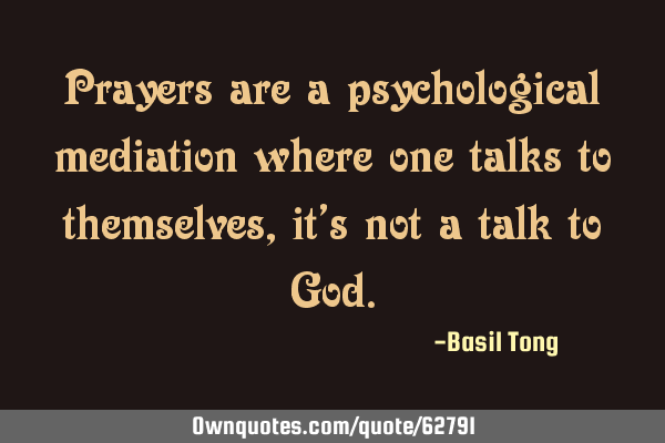 Prayers are a psychological mediation where one talks to themselves, it