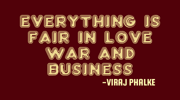 Everything is fair in love war and business