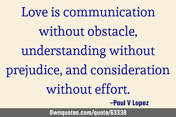 Love is communication without obstacle, understanding without prejudice, and consideration without