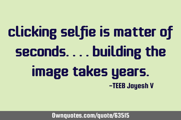 Clicking selfie is matter of seconds.. .. building the image takes