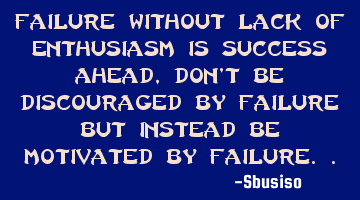 Failure without lack of enthusiasm is success ahead, don