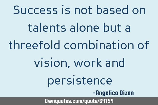 Success is not based on talents alone but a threefold combination of vision, work and