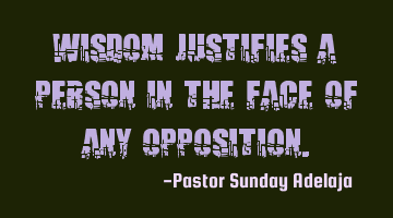 Wisdom justifies a person in the face of any opposition.