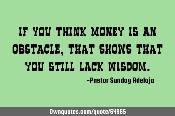 If you think money is an obstacle, that shows that you still lack