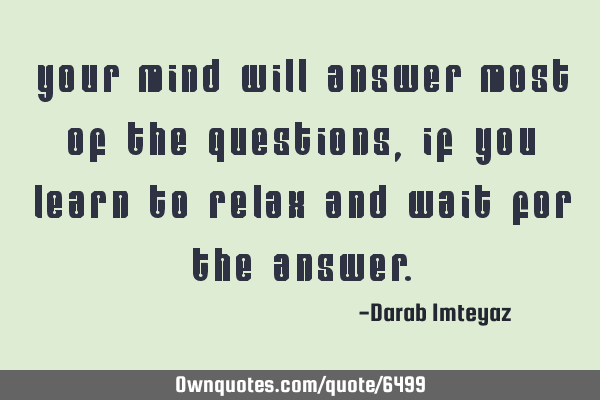 Your mind will answer most of the questions, if you learn to relax and wait for the