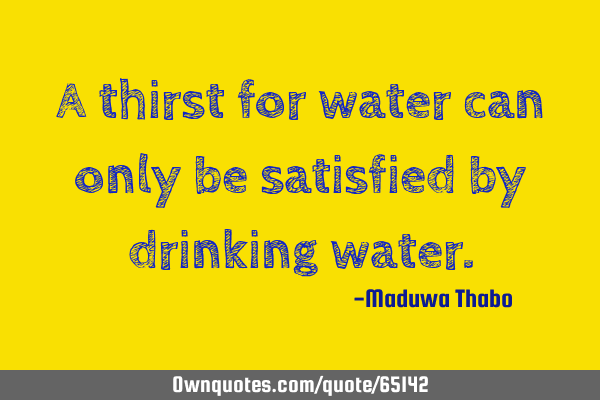 A thirst for water can only be satisfied by drinking