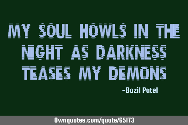 My soul howls in the night as darkness teases my