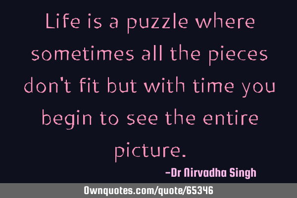 Life is a puzzle where sometimes all the pieces don