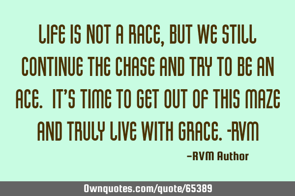 Life is not a Race, but we still continue the Chase and try to be an Ace. It's time to get out of