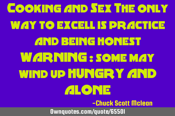 Cooking and Sex The only way to excell is practice and being honest WARNING : some may wind up HUNGR