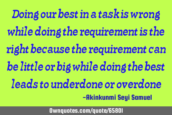 Doing our best in a task is wrong while doing the requirement is the right because the requirement