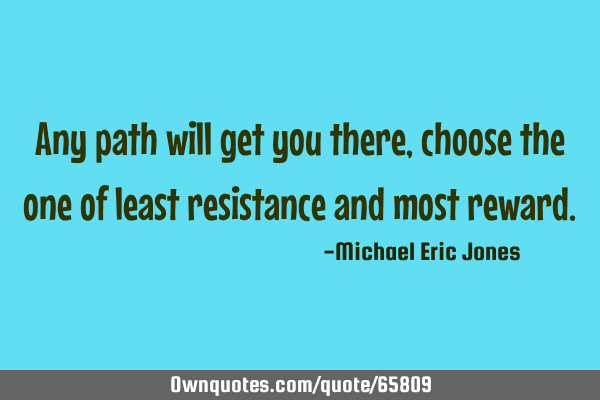 Any path will get you there, choose the one of least resistance and most