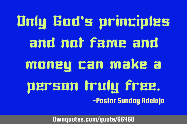 Only God's principles and not fame and money can make a person truly