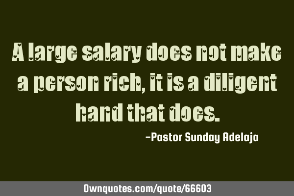 A large salary does not make a person rich, it is a diligent hand that