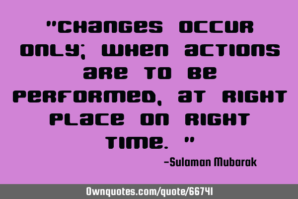 """Changes occur only; when actions are to be performed, at right place on right time."""