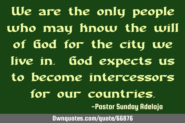 We are the only people who may know the will of God for the city we live in. God expects us to