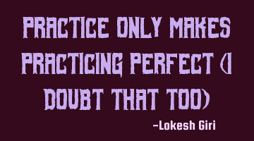 Practice only makes practicing perfect (i doubt that too)