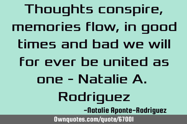 Thoughts conspire, memories flow, in good times and bad we will for ever be united as one - Natalie