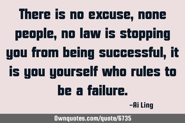 There is no excuse, none people, no law is stopping you from being successful, it is you yourself