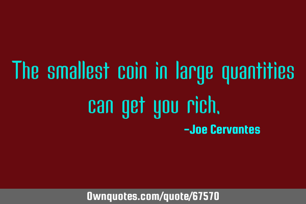 The smallest coin in large quantities can get you