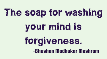 The soap for washing your mind is forgiveness.