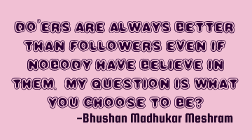 Doers are always better than followers even if nobody has believe in them. My Question is what you