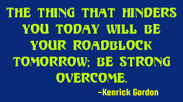 The thing that hinders you today will be your roadblock tomorrow; be strong overcome.