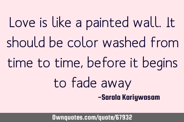Love is like a painted wall. It should be color washed from time to time, before it begins to fade