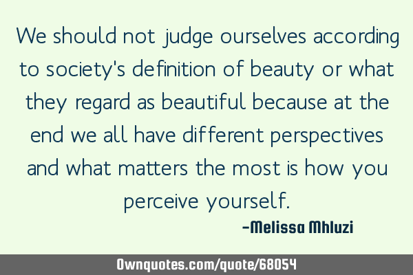 We should not judge ourselves according to society