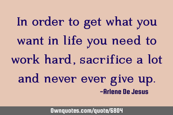 In order to get what you want in life you need to work hard,  sacrifice a lot and never ever give