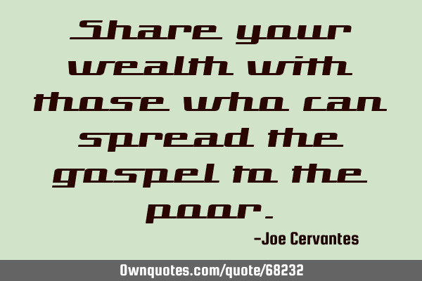 Share your wealth with those who can spread the gospel to the