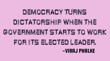 Democracy turns dictatorship when the government starts to work for its elected leader.