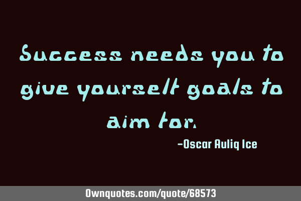 Success needs you to give yourself goals to aim